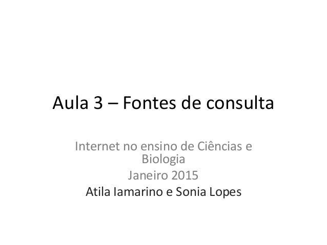 Aula 3 – Fontes de consulta Internet no ensino de Ciências e Biologia Janeiro 2015 Atila Iamarino e Sonia Lopes