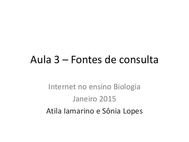 Aula 3 – Fontes de consulta Internet no ensino Biologia Janeiro 2015 Atila Iamarino e Sônia Lopes