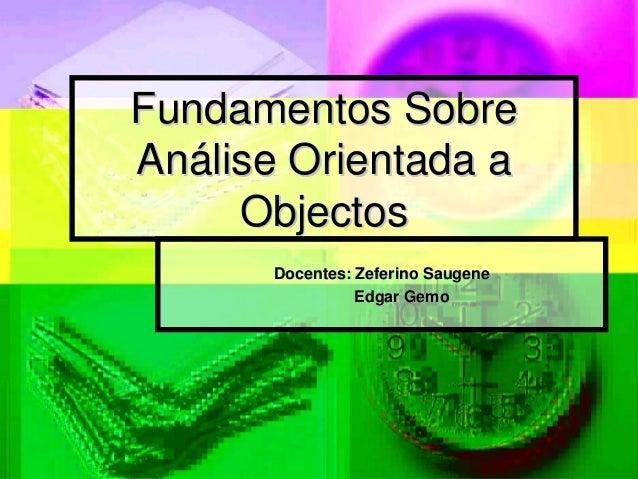 Fundamentos SobreAnálise Orientada a     Objectos       Docentes: Zeferino Saugene                 Edgar Gemo