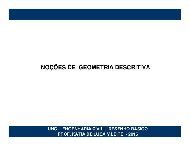 NOÇÕES DE GEOMETRIA DESCRITIVA UNC- ENGENHARIA CIVIL- DESENHO BÁSICO PROF. KÁTIA DE LUCA V.LEITE - 2015