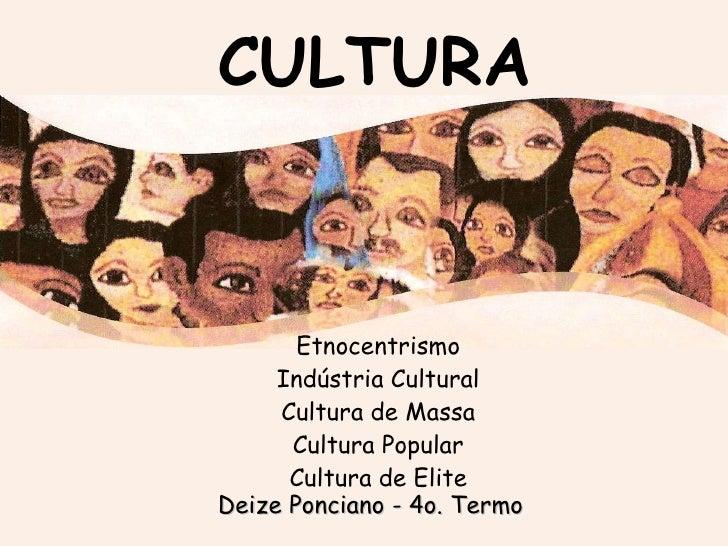 CULTURA Etnocentrismo Indústria Cultural Cultura de Massa Cultura Popular Cultura de Elite Deize Ponciano - 4o. Termo