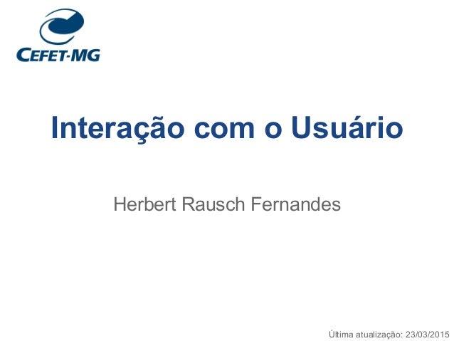 Interação com o Usuário Herbert Rausch Fernandes Última atualização: 23/03/2015