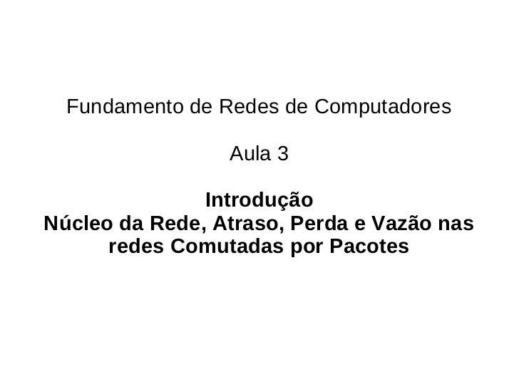 Fundamento de Redes de Computadores                 Aula 3               IntroduçãoNúcleo da Rede, Atraso, Perda e Vazão n...