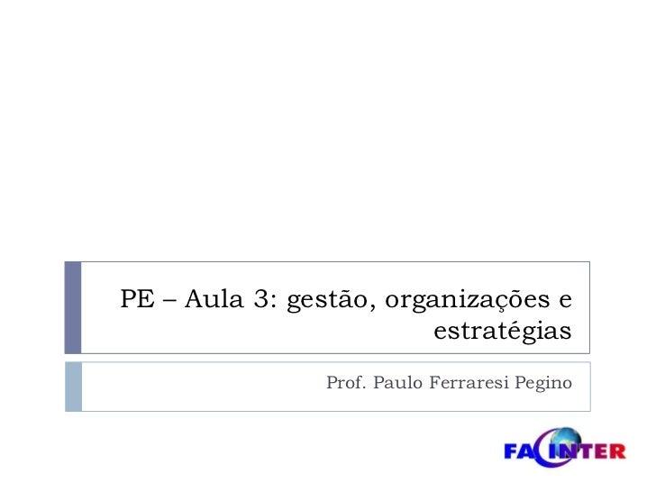 PE – Aula 3: gestão, organizações e estratégias<br />Prof. Paulo FerraresiPegino<br />