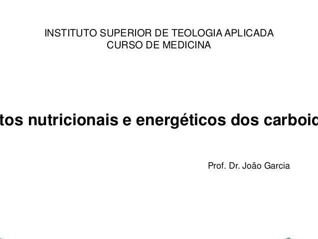 INSTITUTO SUPERIOR DE TEOLOGIA APLICADA  CURSO DE MEDICINA  Aspectos nutricionais e energéticos dos carboidratos  Prof. Dr...