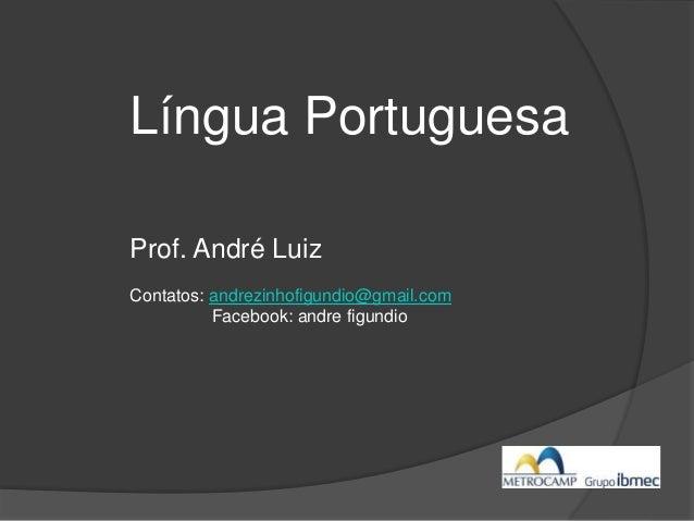 Língua Portuguesa Prof. André Luiz Contatos: andrezinhofigundio@gmail.com Facebook: andre figundio