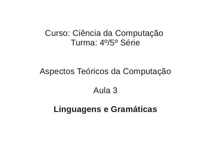 Curso: Ciência da Computação       Turma: 4º/5º SérieAspectos Teóricos da Computação            Aula 3   Linguagens e Gram...