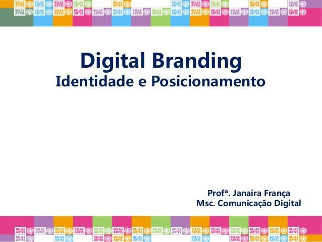 Digital Branding Identidade e Posicionamento Profª. Janaíra França Msc. Comunicação Digital