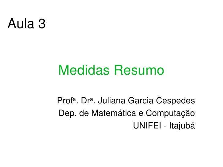 Aula 3            Medidas Resumo           Profa. Dra. Juliana Garcia Cespedes          Dep. de Matemática e Computação   ...