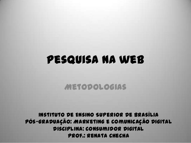Pesquisa na web Metodologias Instituto de Ensino Superior de Brasília Pós-Graduação: Marketing e Comunicação Digital Disci...