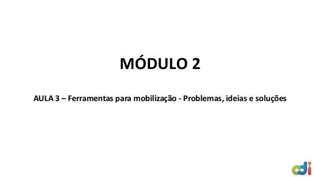 MÓDULO 2 AULA 3 – Ferramentas para mobilização - Problemas, ideias e soluções