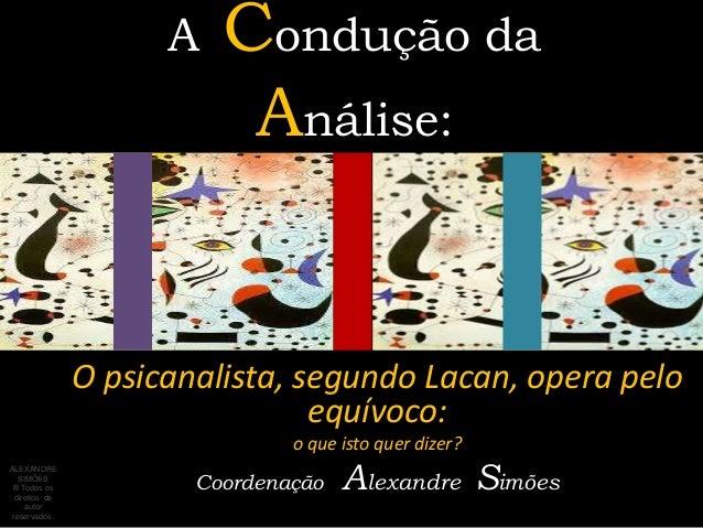 A Condução daAnálise:O psicanalista, segundo Lacan, opera peloequívoco:o que isto quer dizer?Coordenação Alexandre SimõesA...