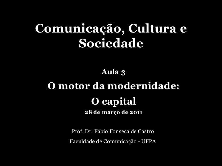 Comunicação, Cultura e Sociedade Prof. Dr. Fábio Fonseca de Castro Faculdade de Comunicação - UFPA Aula 3 O motor da moder...