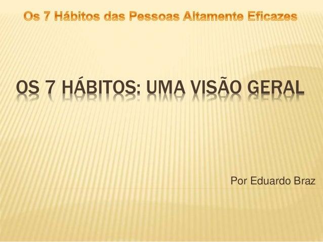 OS 7 HÁBITOS: UMA VISÃO GERAL Por Eduardo Braz