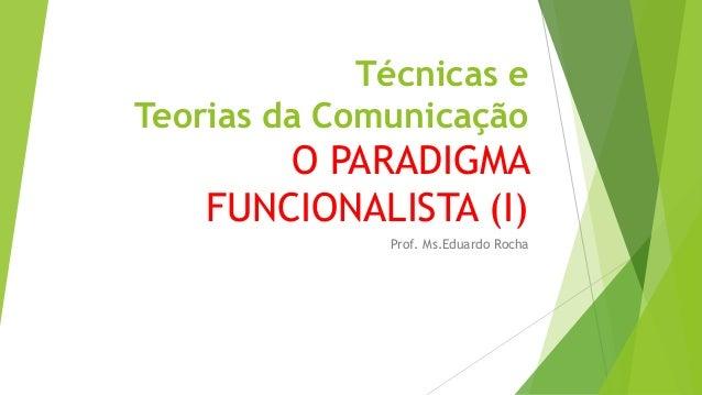 Técnicas e Teorias da Comunicação O PARADIGMA FUNCIONALISTA (I) Prof. Ms.Eduardo Rocha