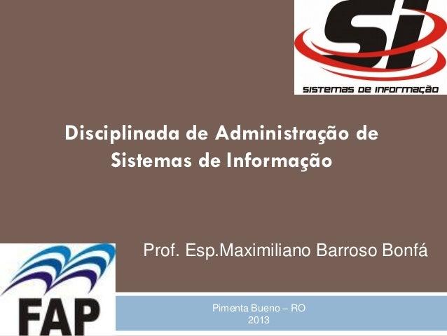 Disciplinada de Administração de     Sistemas de Informação        Prof. Esp.Maximiliano Barroso Bonfá                Pime...