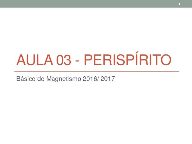 AULA 03 - PERISPÍRITO Básico do Magnetismo 2016/ 2017 1