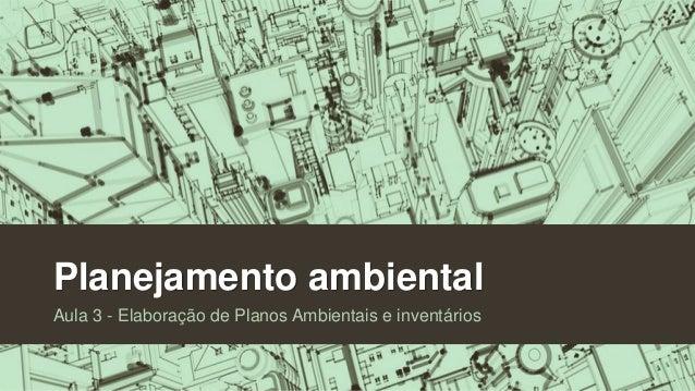 Planejamento ambiental Aula 3 - Elaboração de Planos Ambientais e inventários