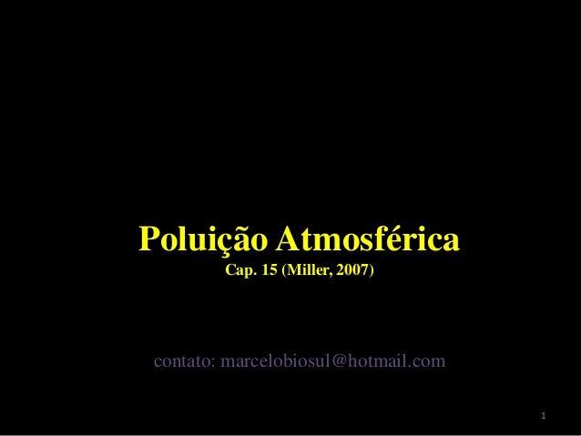 Poluição Atmosférica Cap. 15 (Miller, 2007) contato: marcelobiosul@hotmail.com 1