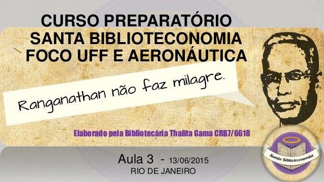 CURSO PREPARATÓRIO SANTA BIBLIOTECONOMIA FOCO UFF E AERONÁUTICA Elaborado pela Bibliotecária Thalita Gama CRB7/6618 Aula 3...