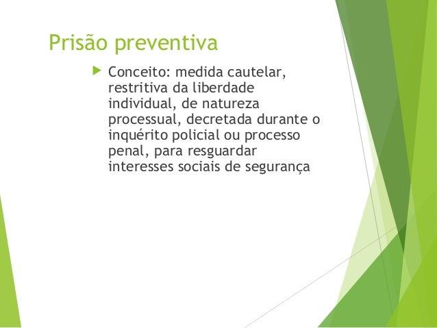Prisão preventiva  Conceito: medida cautelar, restritiva da liberdade individual, de natureza processual, decretada duran...