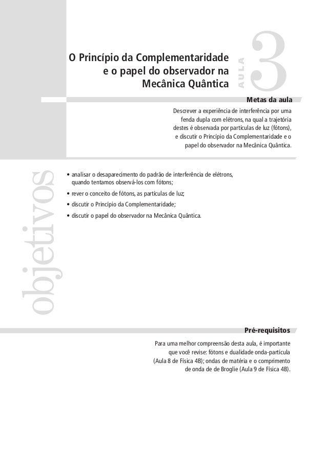 AULA  O Princípio da Complementaridade e o papel do observador na Mecânica Quântica  3  Metas da aula  objetivos  Descreve...