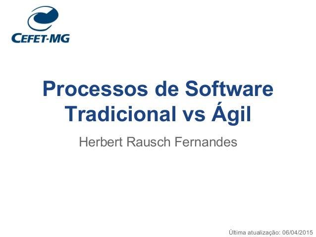 Processos de Software Tradicional vs Ágil Herbert Rausch Fernandes Última atualização: 06/04/2015