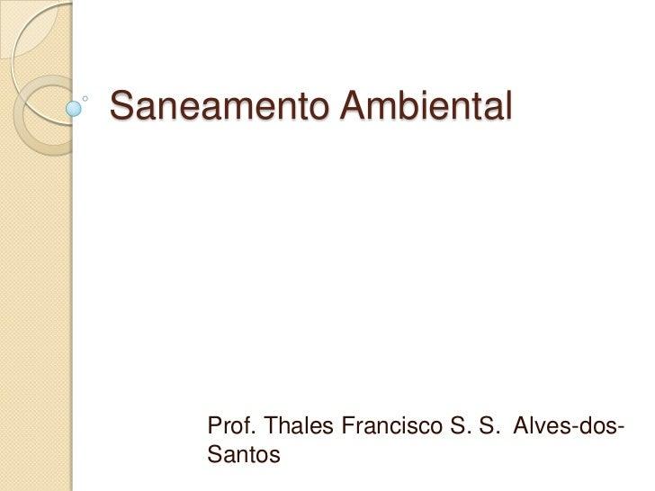 Saneamento Ambiental    Prof. Thales Francisco S. S. Alves-dos-    Santos