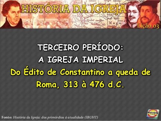 Lição 03                      TERCEIRO PERÍODO:                       A IGREJA IMPERIAL     Do Édito de Constantino a qued...