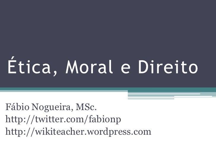 Ética, Moral e DireitoFábio Nogueira, MSc.http://twitter.com/fabionphttp://wikiteacher.wordpress.com