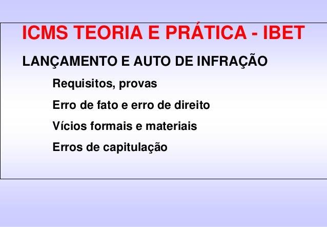 ICMS TEORIA E PRÁTICA - IBET LANÇAMENTO E AUTO DE INFRAÇÃO Requisitos, provas Erro de fato e erro de direito Vícios formai...