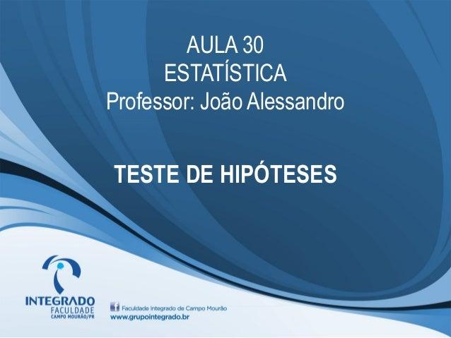 AULA 30      ESTATÍSTICAProfessor: João AlessandroTESTE DE HIPÓTESES