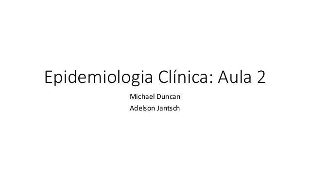 Epidemiologia Clínica: Aula 2 Michael Duncan Adelson Jantsch