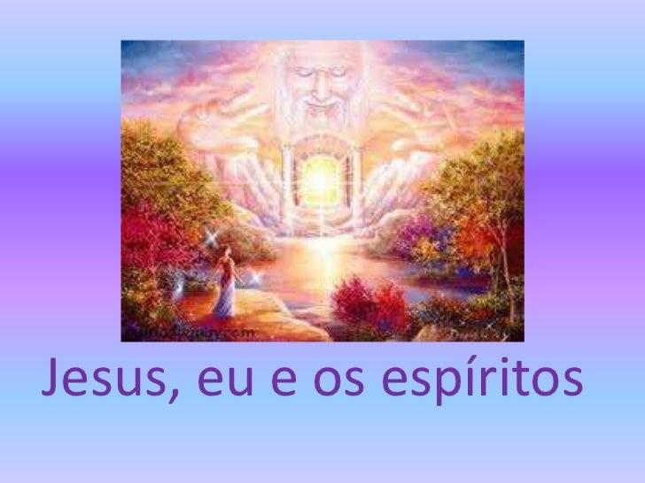 Jesus, eu e os espíritos