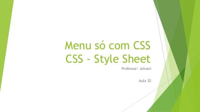 Menu só com CSS CSS - Style Sheet Professor: Jolvani Aula 32