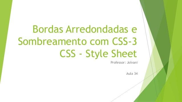 Bordas Arredondadas e Sombreamento com CSS-3 CSS - Style Sheet Professor: Jolvani Aula 34