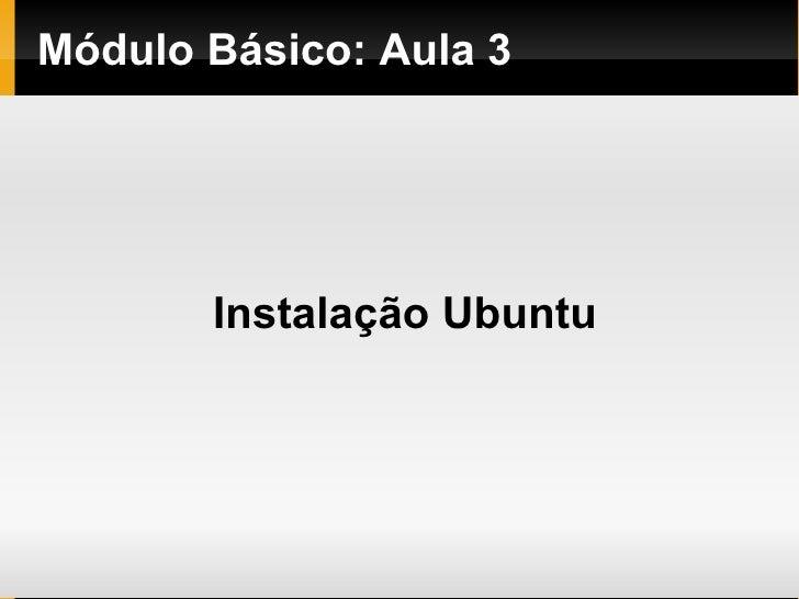 Módulo   Básico : Aula 3 <ul><ul><li>Instalação Ubuntu </li></ul></ul>