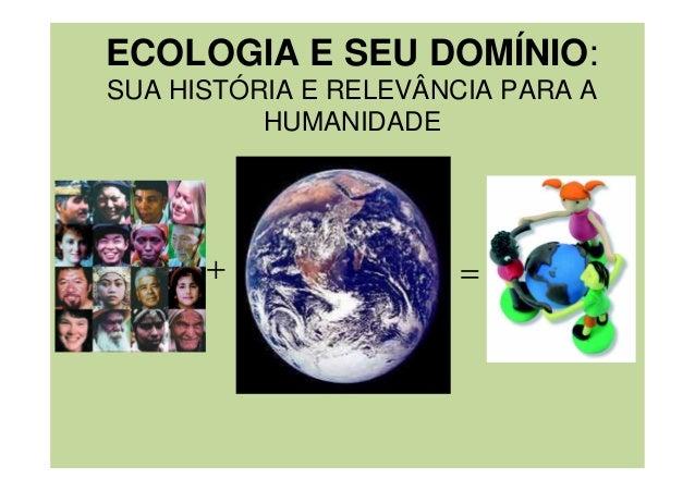 ECOLOGIA E SEU DOMÍNIO: SUA HISTÓRIA E RELEVÂNCIA PARA A HUMANIDADE + =