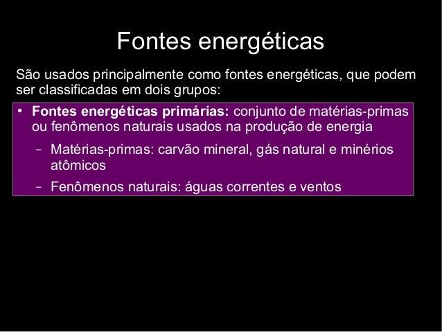 Fontes energéticas São usados principalmente como fontes energéticas, que podem ser classificadas em dois grupos: ● Fontes...
