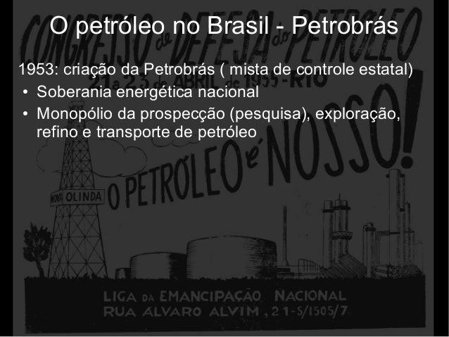 O petróleo no Brasil - Petrobrás 1953: criação da Petrobrás ( mista de controle estatal) ● Soberania energética nacional ●...