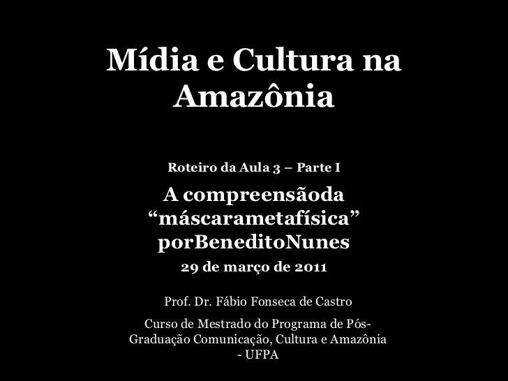 """Mídia e Cultura na Amazônia<br />Roteiro da Aula 3 – Parte I<br />A compreensãoda """"máscarametafísica"""" porBeneditoNunes<br ..."""