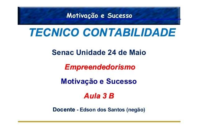 Motivação e Sucesso Senac Unidade 24 de Maio EmpreendedorismoEmpreendedorismo TECNICO CONTABILIDADETECNICO CONTABILIDADE E...