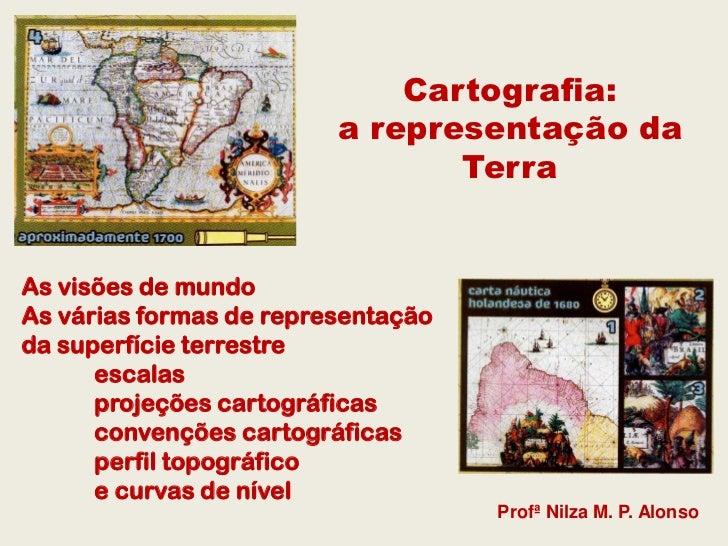 Cartografia:                         a representação da                                TerraAs visões de mundoAs várias fo...