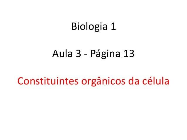 Biologia 1       Aula 3 - Página 13Constituintes orgânicos da célula