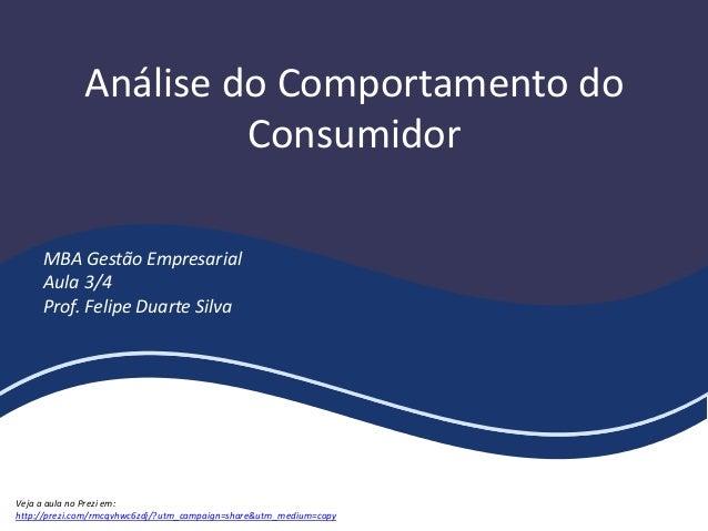 Análise do Comportamento do Consumidor MBA Gestão Empresarial Aula 3/4 Prof. Felipe Duarte Silva Veja a aula no Prezi em: ...