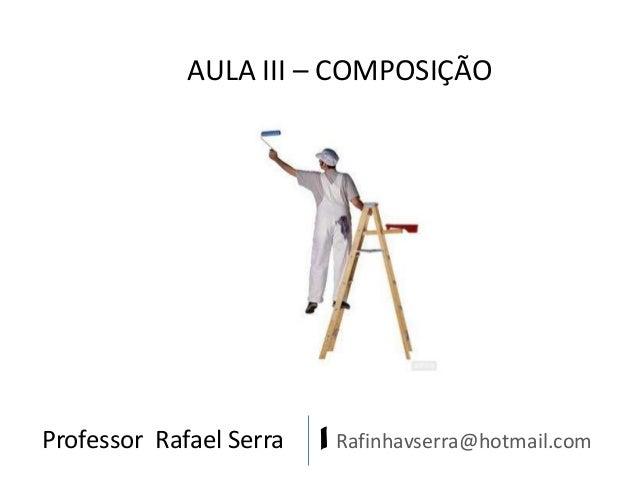 Professor Rafael Serra   Rafinhavserra@hotmail.com AULA III – COMPOSIÇÃO