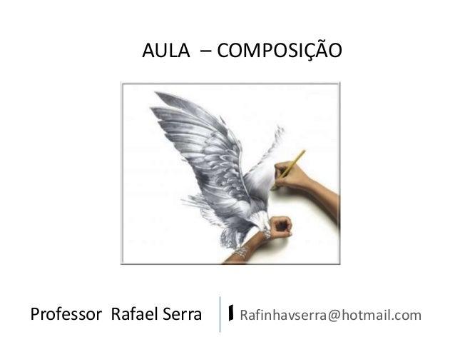 AULA – COMPOSIÇÃO  Professor Rafael Serra  | Rafinhavserra@hotmail.com