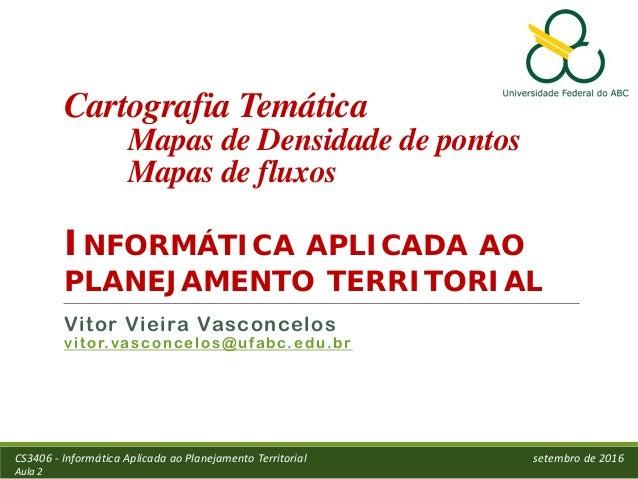 Cartografia Temática Mapas de Densidade de pontos Mapas de fluxos INFORMÁTICA APLICADA AO PLANEJAMENTO TERRITORIAL Vitor V...