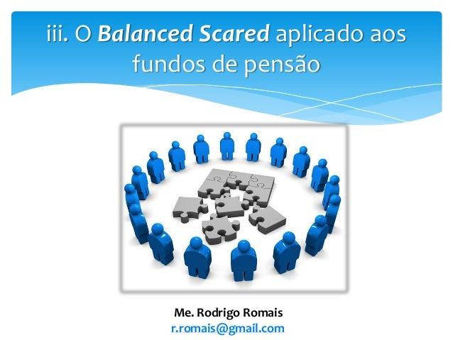 iii. O Balanced Scared aplicado aos fundos de pensão Me. Rodrigo Romais r.romais@gmail.com