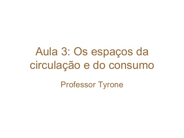 Aula 3: Os espaços da circulação e do consumo Professor Tyrone